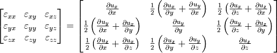 \left[\begin{matrix} \varepsilon_{xx} & \varepsilon_{xy} & \varepsilon_{xz} \\    \varepsilon_{yx} & \varepsilon_{yy} & \varepsilon_{yz} \\    \varepsilon_{zx} & \varepsilon_{zy} & \varepsilon_{zz} \\   \end{matrix}\right] = \left[\begin{matrix}   \frac{\partial u_x}{\partial x} & \frac{1}{2} \left(\frac{\partial u_x}{\partial y}+\frac{\partial u_y}{\partial x}\right) & \frac{1}{2} \left(\frac{\partial u_x}{\partial z}+\frac{\partial u_z}{\partial x}\right) \\    \frac{1}{2} \left(\frac{\partial u_y}{\partial x}+\frac{\partial u_x}{\partial y}\right) & \frac{\partial u_y}{\partial y} & \frac{1}{2} \left(\frac{\partial u_y}{\partial z}+\frac{\partial u_z}{\partial y}\right) \\    \frac{1}{2} \left(\frac{\partial u_z}{\partial x}+\frac{\partial u_x}{\partial z}\right) & \frac{1}{2} \left(\frac{\partial u_z}{\partial y}+\frac{\partial u_y}{\partial z}\right) & \frac{\partial u_z}{\partial z} \\   \end{matrix}\right] \,\!