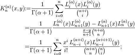 \begin{align}  K_n^{(\alpha)}(x,y)&{:=}\frac{1}{\Gamma(\alpha+1)} \sum_{i=0}^n \frac{L_i^{(\alpha)}(x) L_i^{(\alpha)}(y)}{{\alpha+i \choose i}}\\  &{=}\frac{1}{\Gamma(\alpha+1)} \frac{L_n^{(\alpha)}(x) L_{n+1}^{(\alpha)}(y) - L_{n+1}^{(\alpha)}(x) L_n^{(\alpha)}(y)}{\frac{x-y}{n+1} {n+\alpha \choose n}} \\  &{=}\frac{1}{\Gamma(\alpha+1)}\sum_{i=0}^n \frac{x^i}{i!} \frac{L_{n-i}^{(\alpha+i)}(x) L_{n-i}^{(\alpha+i+1)}(y)}{{\alpha+n \choose n}{n \choose i}};\end{align}