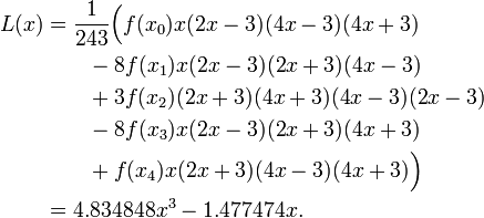 \begin{align}L(x) &= {1\over 243}\Big(f(x_0)x (2x-3)(4x-3)(4x+3) \\ & {} \qquad {} - 8f(x_1)x (2x-3)(2x+3)(4x-3) \\ & {} \qquad {} + 3f(x_2)(2x+3)(4x+3)(4x-3)(2x-3) \\ & {} \qquad {} - 8f(x_3)x (2x-3)(2x+3)(4x+3) \\ & {} \qquad {} + f(x_4)x (2x+3)(4x-3)(4x+3)\Big)\\ & = 4.834848x^3 - 1.477474x. \end{align}