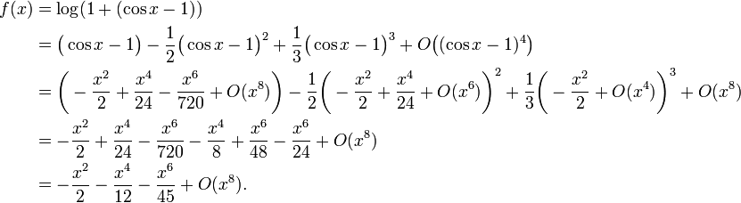 \begin{align}f(x)&=\log(1+(\cos x-1))\\ &=\bigl(\cos x-1\bigr) - \frac12\bigl(\cos x-1\bigr)^2 + \frac13\bigl(\cos x-1\bigr)^3+ {O}\bigl((\cos x-1)^4\bigr)\\&=\biggl(-\frac{x^2}2 + \frac{x^4}{24} - \frac{x^6}{720} +{O}(x^8)\biggr)-\frac12\biggl(-\frac{x^2}2+\frac{x^4}{24}+{O}(x^6)\biggr)^2+\frac13\biggl(-\frac{x^2}2+O(x^4)\biggr)^3 + {O}(x^8)\\ & =-\frac{x^2}2 + \frac{x^4}{24}-\frac{x^6}{720} - \frac{x^4}8 + \frac{x^6}{48} - \frac{x^6}{24} +O(x^8)\\ & =- \frac{x^2}2 - \frac{x^4}{12} - \frac{x^6}{45}+O(x^8). \end{align}\!