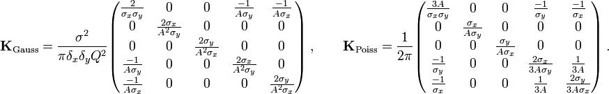 \mathbf{K}_{\text{Gauss}} = \frac{\sigma^2}{\pi \delta_x \delta_y Q^2} \begin{pmatrix} \frac{2}{\sigma_x \sigma_y} &0 &0 &\frac{-1}{A \sigma_y} &\frac{-1}{A \sigma_x} \\ 0       &\frac{2 \sigma_x}{A^2 \sigma_y} &0 &0 &0 \\ 0 &0 &\frac{2 \sigma_y}{A^2 \sigma_x} &0 &0 \\ \frac{-1}{A \sigma_y} &0 &0 &\frac{2 \sigma_x}{A^2 \sigma_y} &0 \\       \frac{-1}{A \sigma_x} &0 &0 &0 &\frac{2 \sigma_y}{A^2 \sigma_x} \end{pmatrix} \ , \qquad \mathbf{K}_{\text{Poiss}} = \frac{1}{2 \pi} \begin{pmatrix} \frac{3A}{\sigma_x \sigma_y} &0 &0 &\frac{-1}{\sigma_y} &\frac{-1}{\sigma_x} \\ 0       &\frac{\sigma_x}{A \sigma_y} &0 &0 &0 \\ 0 &0 &\frac{\sigma_y}{A \sigma_x} &0 &0 \\ \frac{-1}{\sigma_y} &0 &0 &\frac{2 \sigma_x}{3A \sigma_y} &\frac{1}{3A} \\       \frac{-1}{\sigma_x} &0 &0 &\frac{1}{3A} &\frac{2 \sigma_y}{3A \sigma_x} \end{pmatrix} \ .