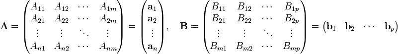 \mathbf{A} = \begin{pmatrix} A_{1 1} & A_{1 2} & \cdots & A_{1 m} \\ A_{2 1} & A_{2 2} & \cdots & A_{2 m} \\ \vdots & \vdots & \ddots & \vdots \\ A_{n 1} & A_{n 2} & \cdots & A_{n m} \end{pmatrix} =  \begin{pmatrix} \mathbf{a}_1 \\ \mathbf{a}_2 \\ \vdots \\ \mathbf{a}_n \end{pmatrix},\quad \mathbf{B} = \begin{pmatrix} B_{1 1} & B_{1 2} & \cdots & B_{1 p} \\ B_{2 1} & B_{2 2} & \cdots & B_{2 p} \\ \vdots & \vdots & \ddots & \vdots \\ B_{m 1} & B_{m 2} & \cdots & B_{m p} \end{pmatrix} =  \begin{pmatrix} \mathbf{b}_1 & \mathbf{b}_2 & \cdots & \mathbf{b}_p \end{pmatrix}