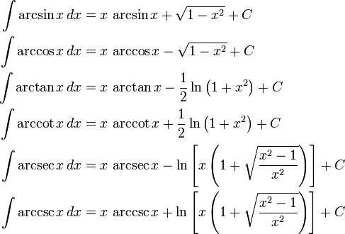 \begin{align} \int \arcsin x\,dx &{}= x\,\arcsin x + \sqrt{1-x^2} + C\\ \int \arccos x\,dx &{}= x\,\arccos x - \sqrt{1-x^2} + C\\ \int \arctan x\,dx &{}= x\,\arctan x - \frac{1}{2}\ln\left(1+x^2\right) + C\\ \int \arccot x\,dx &{}= x\,\arccot x + \frac{1}{2}\ln\left(1+x^2\right) + C\\ \int \arcsec x\,dx &{}= x\,\arcsec x - \ln\left[x\left(1+\sqrt{{x^2-1}\over x^2}\right)\right] + C\\ \int \arccsc x\,dx &{}= x\,\arccsc x + \ln\left[x\left(1+\sqrt{{x^2-1}\over x^2}\right)\right] + C \end{align}