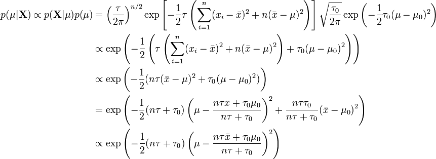 \begin{align} p(\mu|\mathbf{X}) \propto p(\mathbf{X}|\mu) p(\mu) & = \left(\frac{\tau}{2\pi}\right)^{n/2} \exp\left[-\frac{1}{2}\tau \left(\sum_{i=1}^n(x_i-\bar{x})^2 + n(\bar{x} -\mu)^2\right)\right] \sqrt{\frac{\tau_0}{2\pi}} \exp\left(-\frac{1}{2}\tau_0(\mu-\mu_0)^2\right) \ &\propto \exp\left(-\frac{1}{2}\left(\tau\left(\sum_{i=1}^n(x_i-\bar{x})^2 + n(\bar{x} -\mu)^2\right) + \tau_0(\mu-\mu_0)^2\right)\right) \ &\propto \exp\left(-\frac{1}{2}(n\tau(\bar{x}-\mu)^2 + \tau_0(\mu-\mu_0)^2)\right) \ &= \exp\left(-\frac{1}{2}(n\tau + \tau_0)\left(\mu - \dfrac{n\tau \bar{x} + \tau_0\mu_0}{n\tau + \tau_0}\right)^2 + \frac{n\tau\tau_0}{n\tau+\tau_0}(\bar{x} - \mu_0)^2\right) \ &\propto \exp\left(-\frac{1}{2}(n\tau + \tau_0)\left(\mu - \dfrac{n\tau \bar{x} + \tau_0\mu_0}{n\tau + \tau_0}\right)^2\right) \end{align}
