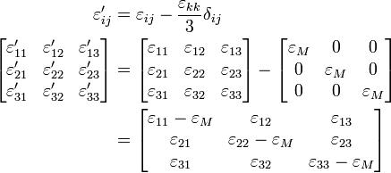 \begin{align} \ \varepsilon'_{ij} &= \varepsilon_{ij} - \frac{\varepsilon_{kk}}{3}\delta_{ij} \\  \left[{\begin{matrix}    \varepsilon'_{11} & \varepsilon'_{12} & \varepsilon'_{13} \\    \varepsilon'_{21} & \varepsilon'_{22} & \varepsilon'_{23} \\    \varepsilon'_{31} & \varepsilon'_{32} & \varepsilon'_{33} \\   \end{matrix}}\right] &=\left[{\begin{matrix}    \varepsilon_{11} & \varepsilon_{12} & \varepsilon_{13} \\    \varepsilon_{21} & \varepsilon_{22} & \varepsilon_{23} \\    \varepsilon_{31} & \varepsilon_{32} & \varepsilon_{33} \\   \end{matrix}}\right]-\left[{\begin{matrix}    \varepsilon_M & 0 & 0 \\    0 & \varepsilon_M & 0 \\    0 & 0 & \varepsilon_M \\   \end{matrix}}\right] \\ &=\left[{\begin{matrix}    \varepsilon_{11}-\varepsilon_M & \varepsilon_{12} & \varepsilon_{13} \\    \varepsilon_{21} & \varepsilon_{22}-\varepsilon_M & \varepsilon_{23} \\    \varepsilon_{31} & \varepsilon_{32} & \varepsilon_{33}-\varepsilon_M \\   \end{matrix}}\right] \\ \end{align}\,\!