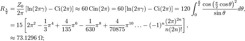\begin{align}R_{\frac{\lambda}{2}} &= \frac{Z_0}{2\pi}\left[\ln(2\pi\gamma)-\operatorname{Ci}(2\pi)\right]\approx 60\operatorname{Cin}(2\pi)=  60\left[\ln(2\pi\gamma)-\operatorname{Ci}(2\pi)\right]=120\int_{0}^{\frac{\pi}{2}}\frac{\cos\left(\frac{\pi}{2}\cos\theta\right)^2}{\sin\theta}d\theta,\\ &=15\left[2\pi^2-\frac{1}{3}\pi^4+\frac{4}{135}\pi^6-\frac{1}{630}\pi^8+\frac{4}{70875}\pi^{10}\ldots-(-1)^n\frac{(2\pi)^{2n}}{n(2n)!}\right],\\ &\approx 73.1296 \ \Omega; \end{align}\,\!