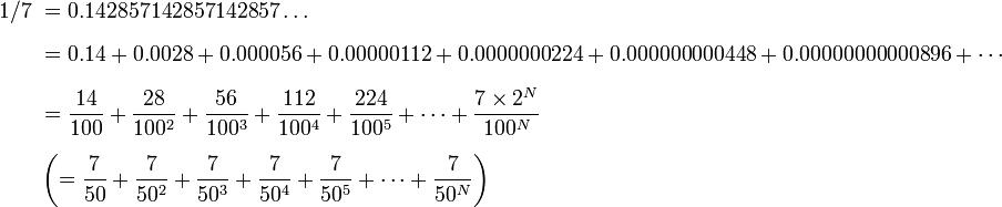 \begin{align}1/7\ & = 0.142857142857142857\ldots \\[6pt]   & = 0.14 + 0.0028 + 0.000056 + 0.00000112 + 0.0000000224 + 0.000000000448 + 0.00000000000896  + \cdots \\[6pt]   &  = \frac{14}{100} + \frac{28}{100^2} + \frac{56}{100^3} + \frac{112}{100^4} + \frac{224}{100^5} +  \cdots + \frac{7\times2^N}{100^N} \\[6pt]   & \left(= \frac{7}{50} + \frac{7}{50^2} + \frac{7}{50^3} + \frac{7}{50^4} + \frac{7}{50^5} +  \cdots + \frac{7}{50^N} \right) \end{align}