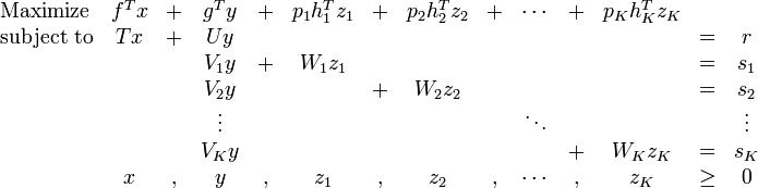 \begin{array}{lccccccccccccc} \text{Maximize} & f^T x & + & g^T y & + & p_1h_1^Tz_1 & + & p_2h_2^Tz_2 & + & \cdots & + & p_Kh_K^Tz_K &  &  \\  \text{subject to} & Tx & + & Uy &  &  &  &  &  &  &  &  & = & r \\   &  &  & V_1 y & + & W_1z_1 &  &  &  &  &  &  & = & s_1 \\   &  &  & V_2 y &  &  & + & W_2z_2 &  &  &  &  & = & s_2 \\   &  &  & \vdots &  &  &  &  &  & \ddots &  &  &  & \vdots \\   &  &  & V_Ky &  &  &  &  &  &  & + & W_Kz_K & = & s_K \\   & x & , & y & , & z_1 & , & z_2 & , & \cdots & , & z_K & \geq & 0 \\  \end{array}
