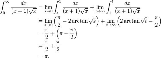 \begin{align}  \int_{0}^{\infty} \frac{dx}{(x+1)\sqrt{x}} &{} = \lim_{s \to 0} \int_{s}^{1} \frac{dx}{(x+1)\sqrt{x}}    + \lim_{t \to \infty} \int_{1}^{t} \frac{dx}{(x+1)\sqrt{x}} \\   &{} = \lim_{s \to 0} \left(\frac{\pi}{2} - 2 \arctan{\sqrt{s}} \right)    + \lim_{t \to \infty} \left(2 \arctan{\sqrt{t}} - \frac{\pi}{2} \right) \\   &{} = \frac{\pi}{2} + \left(\pi - \frac{\pi}{2} \right) \\   &{} = \frac{\pi}{2} + \frac{\pi}{2} \\   &{} = \pi . \end{align}