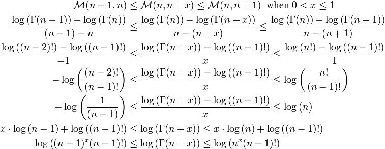 \begin{align} \mathcal{M}(n-1,n)&\leq\mathcal{M}(n,n+x)\leq\mathcal{M}(n,n+1)\;\;\mathrm{when}\;0< x\leq 1\\  \frac{\log\left(\Gamma(n-1)\right)-\log\left(\Gamma(n)\right)}{(n-1)-n}&\leq \frac{\log\left(\Gamma(n)\right)-\log\left(\Gamma(n+x)\right)}{n-(n+x)}\leq \frac{\log\left(\Gamma(n)\right)-\log\left(\Gamma(n+1)\right)}{n-(n+1)}\\ \frac{\log\left((n-2)!\right)-\log\left((n-1)!\right)}{-1}&\leq \frac{\log\left(\Gamma(n+x)\right)-\log\left((n-1)!\right)}{x}\leq \frac{\log\left(n!\right)-\log\left((n-1)!\right)}{1}\\ -\log\left(\frac{(n-2)!}{(n-1)!}\right)&\leq \frac{\log\left(\Gamma(n+x)\right)-\log\left((n-1)!\right)}{x}\leq \log\left(\frac{n!}{(n-1)!}\right)\\ -\log\left(\frac{1}{(n-1)}\right)&\leq \frac{\log\left(\Gamma(n+x)\right)-\log\left((n-1)!\right)}{x}\leq \log\left(n\right)\\ x\cdot\log\left(n-1\right)+\log\left((n-1)!\right)&\leq \log\left(\Gamma(n+x)\right)\leq x\cdot\log\left(n\right)+\log\left((n-1)!\right)\\ \log\left((n-1)^x(n-1)!\right)&\leq \log\left(\Gamma(n+x)\right)\leq \log\left(n^x(n-1)!\right) \end{align}
