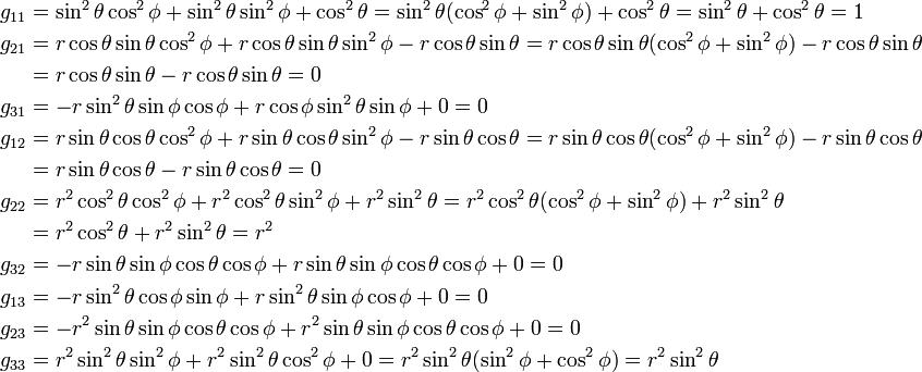 \begin{align}  g_{11} &= \sin^2\theta \cos^2\phi + \sin^2\theta \sin^2\phi + \cos^2\theta         = \sin^2\theta ( \cos^2\phi + \sin^2\phi ) + \cos^2\theta         = \sin^2\theta  + \cos^2\theta = 1 \\  g_{21}&= r\cos\theta \sin\theta \cos^2\phi + r\cos\theta \sin\theta \sin^2\phi  - r\cos\theta \sin\theta         = r\cos\theta \sin\theta (\cos^2\phi + \sin^2\phi) - r\cos\theta \sin\theta  \\       &= r\cos\theta \sin\theta - r\cos\theta \sin\theta = 0 \\  g_{31}&= -r\sin^2\theta \sin\phi \cos\phi  + r\cos\phi \sin^2\theta \sin\phi + 0 = 0 \\  g_{12} &= r\sin\theta \cos\theta \cos^2\phi + r\sin\theta \cos\theta \sin^2\phi -r \sin\theta \cos\theta         = r\sin\theta \cos\theta ( \cos^2\phi + \sin^2\phi ) -r \sin\theta \cos\theta \\        &= r\sin\theta \cos\theta -r\sin\theta \cos\theta = 0 \\  g_{22}&= r^2\cos^2\theta \cos^2\phi + r^2\cos^2\theta \sin^2\phi + r^2\sin^2\theta         = r^2\cos^2\theta ( \cos^2\phi + \sin^2\phi ) + r^2\sin^2\theta \\       &= r^2\cos^2\theta + r^2\sin^2\theta = r^2 \\  g_{32}&= -r\sin\theta \sin\phi \cos\theta \cos\phi +r\sin\theta \sin\phi \cos\theta \cos\phi + 0 = 0 \\  g_{13} &= -r\sin^2\theta \cos\phi \sin\phi + r\sin^2\theta \sin\phi \cos\phi + 0 = 0 \\  g_{23} &= -r^2\sin\theta \sin\phi \cos\theta \cos\phi + r^2\sin\theta \sin\phi \cos\theta \cos\phi + 0 = 0 \\  g_{33} &= r^2\sin^2\theta \sin^2\phi + r^2\sin^2\theta \cos^2\phi + 0         = r^2\sin^2\theta ( \sin^2\phi + \cos^2\phi )         = r^2\sin^2\theta  \end{align}