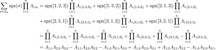 \begin{align}  \sum_{\sigma \in S_n} \sgn(\sigma) \prod_{i=1}^n A_{i,\sigma_i}  &=\sgn([1,2,3]) \prod_{i=1}^n A_{i,[1,2,3]_i} + \sgn([1,3,2]) \prod_{i=1}^n A_{i,[1,3,2]_i} + \sgn([2,1,3]) \prod_{i=1}^n A_{i,[2,1,3]_i} \\ &+ \sgn([2,3,1]) \prod_{i=1}^n A_{i,[2,3,1]_i} + \sgn([3,1,2]) \prod_{i=1}^n A_{i,[3,1,2]_i} + \sgn([3,2,1]) \prod_{i=1}^n A_{i,[3,2,1]_i}  \\  &=\prod_{i=1}^n A_{i,[1,2,3]_i} - \prod_{i=1}^n A_{i,[1,3,2]_i} - \prod_{i=1}^n A_{i,[2,1,3]_i} + \prod_{i=1}^n A_{i,[2,3,1]_i} + \prod_{i=1}^n A_{i,[3,1,2]_i} - \prod_{i=1}^n A_{i,[3,2,1]_i}  \\  &=A_{1,1}A_{2,2}A_{3,3}-A_{1,1}A_{2,3}A_{3,2}-A_{1,2}A_{2,1}A_{3,3}+A_{1,2}A_{2,3}A_{3,1}+A_{1,3}A_{2,1}A_{3,2}-A_{1,3}A_{2,2}A_{3,1}.  \end{align}