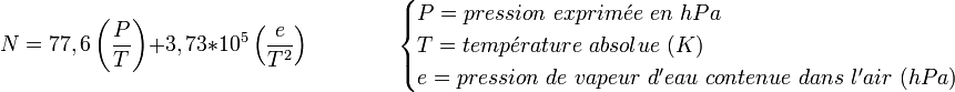 N=77,6 \left( \frac {P} {T} \right) + 3,73*10^5 \left( \frac {e}{T^2} \right)\qquad \qquad \begin{cases} P = pression\ exprim\acute{e}e\ en\ hPa \\ T = temp \acute{e} rature \ absolue\ (K)\\  e =  pression\ de\ vapeur\ d'eau\ contenue\ dans\ l'air\ (hPa) \end{cases}