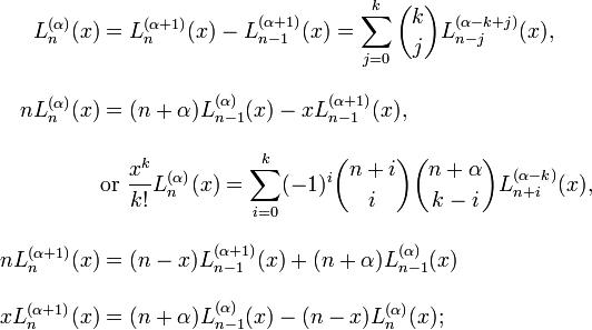 \begin{align} L_n^{(\alpha)}(x) & = L_n^{(\alpha+1)}(x) - L_{n-1}^{(\alpha+1)}(x) = \sum_{j=0}^k {k \choose j} L_{n-j}^{(\alpha-k+j)}(x), \\[10pt] n L_n^{(\alpha)}(x) & = (n + \alpha )L_{n-1}^{(\alpha)}(x) - x L_{n-1}^{(\alpha+1)}(x), \\[10pt] & \text{or } \frac{x^k}{k!}L_n^{(\alpha)}(x) = \sum_{i=0}^k (-1)^i {n+i \choose i} {n+\alpha \choose k-i} L_{n+i}^{(\alpha-k)}(x), \\[10pt] n L_n^{(\alpha+1)}(x) & =(n-x) L_{n-1}^{(\alpha+1)}(x) + (n+\alpha)L_{n-1}^{(\alpha)}(x) \\[10pt] x L_n^{(\alpha+1)}(x) & = (n+\alpha)L_{n-1}^{(\alpha)}(x)-(n-x)L_n^{(\alpha)}(x); \end{align}