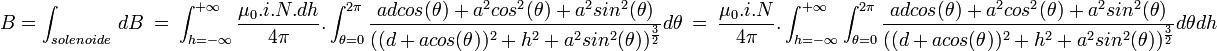B= \int_{solenoide} \ dB \ = \ \int_{h=-\infty}^{+\infty} \frac{\mu_0.i.N.dh}{4 \pi}. \int_{ \theta = 0}^{2 \pi } \frac{ad cos ( \theta ) +a^2 cos^2 ( \theta ) + a^2 sin ^2 ( \theta )}{((d+a cos  ( \theta ))^2+h^2+a^2 sin ^2 ( \theta ))^{ \frac{3}{2}}}d \theta \ = \ \frac{\mu_0.i.N}{4 \pi}.  \int_{h=-\infty}^{+\infty}  \int_{ \theta = 0}^{2 \pi }   \frac{ad cos ( \theta ) +a^2 cos^2 ( \theta ) + a^2 sin ^2 ( \theta )}{((d+a cos  ( \theta ))^2+h^2+a^2 sin ^2 ( \theta ))^{ \frac{3}{2}}}d \theta   dh