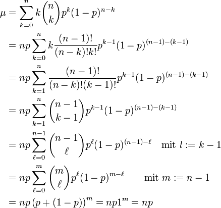 \begin{align}   \mu &= \sum_{k=0}^n k\binom nk p^k (1-p)^{n-k}\\                      &= np\sum_{k=0}^n k\frac{(n-1)!}{(n-k)!k!}p^{k-1} (1-p)^{(n-1)-(k-1)}\\                      &= np\sum_{k=1}^n \frac{(n-1)!}{(n-k)!(k-1)!}p^{k-1} (1-p)^{(n-1)-(k-1)}\\                      &= np\sum_{k=1}^n \binom{n-1}{k-1} p^{k-1} (1-p)^{(n-1)-(k-1)}\\                      &= np\sum_{\ell=0}^{n-1} \binom{n-1}\ell p^\ell (1-p)^{(n-1)-\ell}\quad\text{mit } l:=k-1\\                      &= np\sum_{\ell=0}^m \binom m\ell p^\ell (1-p)^{m-\ell}\qquad\text{mit } m:=n-1\\                      &= np\left(p+\left(1-p\right)\right)^m=np1^m=np \end{align}