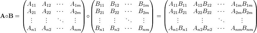 \mathbf{A} \circ \mathbf{B} = \begin{pmatrix} A_{11} & A_{12} & \cdots & A_{1m} \\  A_{21} & A_{22} & \cdots & A_{2m} \\ \vdots & \vdots & \ddots & \vdots \\  A_{n1} & A_{n2} & \cdots & A_{nm} \\ \end{pmatrix}\circ\begin{pmatrix}  B_{11} & B_{12} & \cdots & B_{1m} \\  B_{21} & B_{22} & \cdots & B_{2m} \\ \vdots & \vdots & \ddots & \vdots \\  B_{n1} & B_{n2} & \cdots & B_{nm} \\ \end{pmatrix} =\begin{pmatrix}  A_{11}B_{11} & A_{12}B_{12} & \cdots & A_{1m}B_{1m} \\  A_{21}B_{21} & A_{22}B_{22} & \cdots & A_{2m}B_{2m} \\ \vdots & \vdots & \ddots & \vdots \\  A_{n1}B_{n1} & A_{n2}B_{n2} & \cdots & A_{nm}B_{nm} \\ \end{pmatrix}