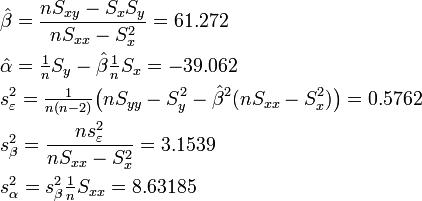 \begin{align}   & \hat\beta  = \frac{nS_{xy}-S_xS_y}{nS_{xx}-S_x^2} = 61.272 \\   & \hat\alpha = \tfrac{1}{n}S_y - \hat\beta \tfrac{1}{n}S_x = -39.062 \\    & s_\varepsilon^2 = \tfrac{1}{n(n-2)} \big( nS_{yy}-S_y^2 - \hat\beta^2(nS_{xx}-S_x^2) \big) = 0.5762 \\   & s_\beta^2 = \frac{n s_\varepsilon^2}{nS_{xx} - S_x^2} = 3.1539 \\   & s_\alpha^2 = s_\beta^2 \tfrac{1}{n} S_{xx} = 8.63185   \end{align}