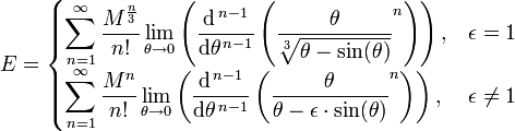 E =    \begin{cases}   \displaystyle \sum_{n=1}^{\infty}  {\frac{M^{\frac{n}{3}}}{n!}} \lim_{\theta \to 0} \left(  \frac{\mathrm{d}^{\,n-1}}{\mathrm{d}\theta^{\,n-1}} \left(  \frac{\theta}{ \sqrt[3]{\theta - \sin(\theta)} } ^n \right) \right) ,  & \epsilon = 1  \\  \displaystyle \sum_{n=1}^{\infty} { \frac{ M^n }{ n! } } \lim_{\theta \to 0} \left( \frac{\mathrm{d}^{\,n-1}}{\mathrm{d}\theta^{\,n-1}} \left(  \frac{ \theta }{ \theta - \epsilon \cdot \sin(\theta)} ^n \right) \right) , &  \epsilon \ne  1    \end{cases}