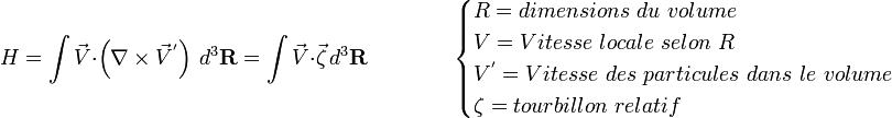 H=\int{ \vec V}\cdot\left(\nabla\times{ \vec V^'}\right)\,d^3{\mathbf R} = \int{ \vec V} \cdot \vec \zeta \,d^3{\mathbf R} \qquad \qquad  \begin{cases} R = dimensions\ du\ volume \\ V = Vitesse\ locale\ selon\ R \\ V^' = Vitesse\ des\ particules\ dans\ le\ volume \\ \zeta = tourbillon\ relatif \end{cases}