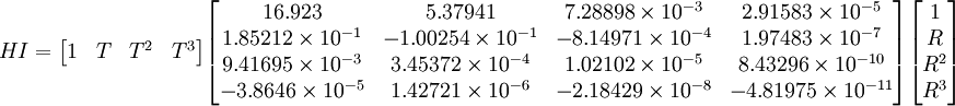 HI=   \begin{bmatrix}     1& T& T^2& T^3   \end{bmatrix}   \begin{bmatrix}     16.923    &   5.37941   &  7.28898\times 10^{-3}&  2.91583\times 10^{-5} \\     1.85212\times 10^{-1}&  -1.00254\times 10^{-1}& -8.14971\times 10^{-4}&  1.97483\times 10^{-7} \\     9.41695\times 10^{-3}&   3.45372\times 10^{-4}&  1.02102\times 10^{-5}&  8.43296\times 10^{-10} \\     -3.8646\times 10^{-5}&   1.42721\times 10^{-6}& -2.18429\times 10^{-8}& -4.81975\times 10^{-11}   \end{bmatrix}   \begin{bmatrix}     1\\ R\\ R^2\\ R^3   \end{bmatrix} \,