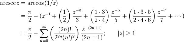 \begin{align} \arcsec z & {}= \arccos {(1/z)} \ & {}= \frac {\pi} {2} - (z^{-1} + \left( \frac {1} {2} \right) \frac {z^{-3}} {3} + \left( \frac {1 \cdot 3} {2 \cdot 4} \right) \frac {z^{-5}} {5} + \left( \frac{1 \cdot 3 \cdot 5} {2 \cdot 4 \cdot 6 } \right) \frac{z^{-7}} {7} + \cdots ) \ & {}= \frac {\pi} {2} - \sum_{n=0}^\infty \left( \frac {(2n)!} {2^{2n}(n!)^2} \right) \frac {z^{-(2n+1)}} {(2n+1)}  ; \qquad \left| z \right| \ge 1  \end{align}