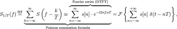 S_{1/T}(f)\ \stackrel{\text{def}}{=}\ \underbrace{\sum_{k=-\infty}^{\infty} S\left(f - \frac{k}{T}\right) \equiv \overbrace{\sum_{n=-\infty}^{\infty} s[n] \cdot e^{-i 2\pi f n T}}^{\text{Fourier series (DTFT)}}}_{\text{Poisson summation formula}} = \mathcal{F} \left \{ \sum_{n=-\infty}^{+\infty} s[n]\ \delta(t-nT)\right \},\,