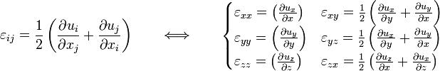 \varepsilon_{ij} = \frac{1}{2}\left(\frac{\part u_i}{\part x_j}+ \frac{\part u_j}{\part x_i}\right) \qquad \Longleftrightarrow \qquad \begin{cases} \varepsilon_{xx}=\left(\frac{\part u_x}{\part x}\right) & \varepsilon_{xy}=\frac{1}{2} \left(\frac{\part u_x}{\part y}+\frac{\part u_y}{\part x}\right) \\ \varepsilon_{yy}=\left(\frac{\part u_y}{\part y}\right) & \varepsilon_{yz}=\frac{1}{2} \left(\frac{\part u_x}{\part y}+\frac{\part u_y}{\part x}\right) \\ \varepsilon_{zz}=\left(\frac{\part u_z}{\part z}\right) & \varepsilon_{zx}=\frac{1}{2} \left(\frac{\part u_z}{\part x}+\frac{\part u_x}{\part z}\right) \end{cases}