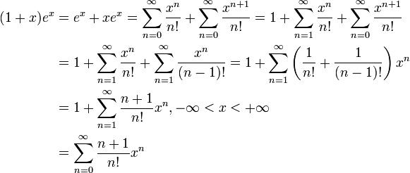 \begin{align}(1+x)e^x &= e^x + xe^x = \sum^\infty_{n=0} {x^n\over n!} + \sum^\infty_{n=0} {x^{n+1}\over n!} = 1 + \sum^\infty_{n=1} {x^n\over n!} + \sum^\infty_{n=0} {x^{n+1}\over n!} \\ &= 1 + \sum^\infty_{n=1} {x^n\over n!} + \sum^\infty_{n=1} {x^{n}\over (n-1)!} =1 + \sum^\infty_{n=1}\left({1\over n!} + {1\over (n-1)!}\right)x^n \\ &= 1 + \sum^\infty_{n=1}{n+1\over n!}x^n, -\infty<x<+\infty  \\ &= \sum^\infty_{n=0}{n+1\over n!}x^n\end{align}