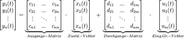 \begin{bmatrix}       y_1(t)\\       y_2(t)\\       \vdots\\       y_n(t)\\      \end{bmatrix}  =\underbrace{\begin{bmatrix}       c_{11}& ...  & c_{1n}\\      c_{21}& ...  & c_{2n}\\      \vdots& \ddots  &\vdots\\      c_{n1}& ...  & c_{nn}\\     \end{bmatrix}}_{Ausgangs-Matrix} \ \cdot \underbrace{\begin{bmatrix}       x_1(t)\\      x_2(t)\\      \vdots\\      x_n(t)\\      \end{bmatrix}}_{Zustd.-Vektor} +  \ \underbrace{\begin{bmatrix}      d_{11}& ...  & d_{1m}\\      d_{21}& ...  & d_{2m}\\      \vdots& \ddots  &\vdots\\      d_{n1}& ...  & d_{nm}\\     \end{bmatrix}}_{Durchgangs-Matrix} \quad  \cdot  \underbrace{\begin{bmatrix}      u_{1}(t)\\      u_{2}(t)\\      \vdots\\      u_{m}(t)\\     \end{bmatrix}}_{Eing.Gr.-Vektor}