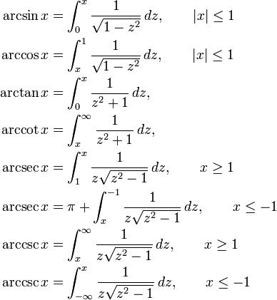\begin{align} \arcsin x &{}= \int_0^x \frac {1} {\sqrt{1 - z^2}}\,dz,\qquad |x| \leq 1\ \arccos x &{}= \int_x^1 \frac {1} {\sqrt{1 - z^2}}\,dz,\qquad |x| \leq 1\ \arctan x &{}= \int_0^x \frac 1 {z^2 + 1}\,dz,\ \arccot x &{}= \int_x^\infty \frac {1} {z^2 + 1}\,dz,\ \arcsec x &{}= \int_1^x \frac 1 {z \sqrt{z^2 - 1}}\,dz, \qquad x \geq 1\ \arcsec x &{}= \pi + \int_x^{-1} \frac 1 {z \sqrt{z^2 - 1}}\,dz, \qquad x \leq -1\ \arccsc x &{}= \int_x^\infty \frac {1} {z \sqrt{z^2 - 1}}\,dz, \qquad x \geq 1\ \arccsc x &{}= \int_{-\infty}^x \frac {1} {z \sqrt{z^2 - 1}}\,dz, \qquad x \leq -1 \end{align}