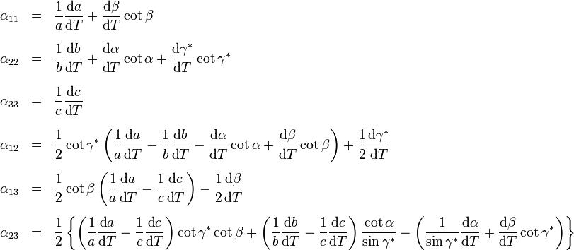 \begin{array}{rcl}       \alpha_{11} & = & \displaystyle{\frac{1}{a} \frac{\mbox{d}a}{\mbox{d}T} + \frac{\mbox{d}\beta}{\mbox{d}T} \cot{\beta}}\\[3ex]       \alpha_{22} & = & \displaystyle{\frac{1}{b} \frac{\mbox{d}b}{\mbox{d}T} + \frac{\mbox{d}\alpha}{\mbox{d}T} \cot{\alpha} + \frac{\mbox{d}\gamma^*}{\mbox{d}T} \cot{\gamma^*}}\\[3ex]       \alpha_{33} & = & \displaystyle{\frac{1}{c} \frac{\mbox{d}c}{\mbox{d}T}}\\[3ex]       \alpha_{12} & = & \displaystyle{\frac{1}{2} \cot{\gamma^*} \left( \frac{1}{a} \frac{\mbox{d}a}{\mbox{d}T} - \frac{1}{b} \frac{\mbox{d}b}{\mbox{d}T} - \frac{\mbox{d}\alpha}{\mbox{d}T} \cot{\alpha} + \frac{\mbox{d}\beta}{\mbox{d}T} \cot{\beta} \right) + \frac{1}{2} \frac{\mbox{d}\gamma^*}{\mbox{d}T}}\\[3ex]       \alpha_{13} & = & \displaystyle{\frac{1}{2} \cot{\beta} \left( \frac{1}{a} \frac{\mbox{d}a}{\mbox{d}T} - \frac{1}{c} \frac{\mbox{d}c}{\mbox{d}T} \right) - \frac{1}{2} \frac{\mbox{d}\beta}{\mbox{d}T}}\\[3ex]       \alpha_{23} & = & \displaystyle{\frac{1}{2} \left\{ \left( \frac{1}{a} \frac{\mbox{d}a}{\mbox{d}T} - \frac{1}{c} \frac{\mbox{d}c}{\mbox{d}T} \right) \cot{\gamma^*} \cot{\beta} + \left( \frac{1}{b} \frac{\mbox{d}b}{\mbox{d}T} - \frac{1}{c} \frac{\mbox{d}c}{\mbox{d}T} \right) \frac{\cot{\alpha}}{\sin{\gamma^*}} - \left( \frac{1}{\sin{\gamma^*}} \frac{\mbox{d}\alpha}{\mbox{d}T} + \frac{\mbox{d}\beta}{\mbox{d}T} \cot{\gamma^*} \right) \right\}}     \end{array}