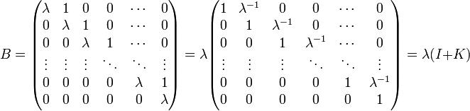 B=\begin{pmatrix} \lambda & 1       & 0       & 0      & \cdots  & 0 \\ 0       & \lambda & 1       & 0      & \cdots  & 0 \\ 0       & 0       & \lambda & 1      & \cdots  & 0 \\ \vdots  & \vdots  & \vdots  & \ddots & \ddots  & \vdots \\ 0       & 0       & 0       & 0      & \lambda & 1       \\ 0       & 0       & 0       & 0      & 0       & \lambda \\\end{pmatrix} = \lambda \begin{pmatrix} 1 & \lambda^{-1}       & 0       & 0      & \cdots  & 0 \\ 0       & 1 & \lambda^{-1}       & 0      & \cdots  & 0 \\ 0       & 0       & 1 & \lambda^{-1}      & \cdots  & 0 \\ \vdots  & \vdots  & \vdots  & \ddots & \ddots  & \vdots \\ 0       & 0       & 0       & 0      & 1 & \lambda^{-1}       \\ 0       & 0       & 0       & 0      & 0       & 1 \\\end{pmatrix}=\lambda(I+K)