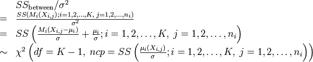\begin{array}{ll}  & SS_\text{between}/\sigma^{2}\\ = & \frac{SS\left(M_{i}\left(X_{i,j}\right);i=1,2,\dots,K,\; j=1,2,\dots,n_{i}\right)}{\sigma^{2}}\\ = & SS\left(\frac{M_{i}\left(X_{i,j}-\mu_{i}\right)}{\sigma}+\frac{\mu_{i}}{\sigma};i=1,2,\dots,K,\; j=1,2,\dots,n_{i}\right)\\ \sim & \chi^{2}\left(df=K-1,\; ncp=SS\left(\frac{\mu_i\left(X_{i,j}\right)}{\sigma};i=1,2,\dots,K,\; j=1,2,\dots,n_{i}\right)\right)\end{array}