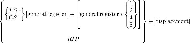 \begin{Bmatrix} \begin{Bmatrix}FS:\\GS:\end{Bmatrix} \begin{bmatrix}{\rm general\;register}\end{bmatrix} + \begin{bmatrix}{\rm general\;register}*\begin{Bmatrix}1\\2\\4\\8\end{Bmatrix}\end{bmatrix}\\\\ RIP \end{Bmatrix} + \rm [displacement]