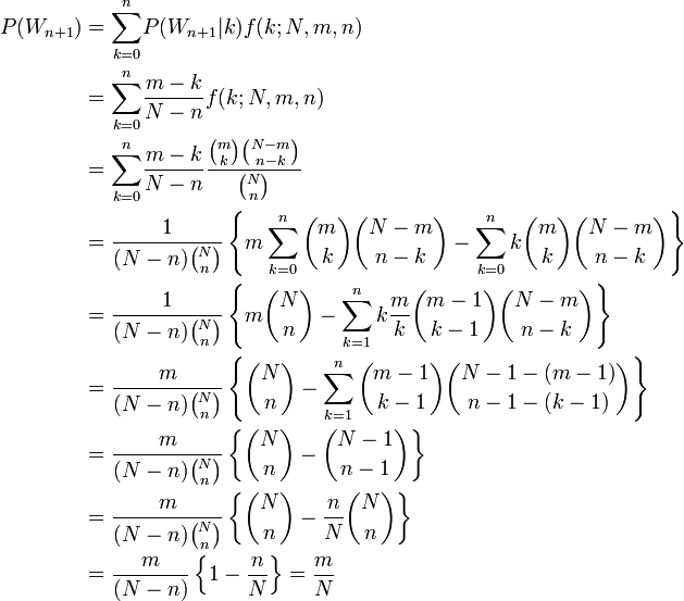 \begin{align}  P(W_{n+1}) & = {\sum_{k=0}^n}P(W_{n+1}|k)f(k;N,m,n)\  & = {\sum_{k=0}^n}\frac{m-k}{N-n}f(k;N,m,n) \  & = {\sum_{k=0}^n}\frac{m-k}{N-n}\frac{\binom mk \binom {N-m} {n-k}}{\binom Nn} \  & = \frac{1}{(N-n)\binom Nn} \left \{ m\sum_{k=0}^n \binom mk \binom {N-m} {n-k} - \sum_{k=0}^n k\binom mk \binom {N-m} {n-k}\right \} \  & = \frac{1}{(N-n)\binom Nn}\left\{ m\binom Nn - \sum_{k=1}^n k\frac{m}{k} \binom {m-1}{k-1} \binom {N-m} {n-k}\right \} \  & = \frac{m}{(N-n)\binom Nn}\left\{ \binom Nn - \sum_{k=1}^n \binom {m-1}{k-1} \binom {N-1-(m-1)} {n-1-(k-1)}\right \} \  & = \frac{m}{(N-n)\binom Nn}\left\{ \binom Nn - \binom {N-1}{n-1}\right \} \  & = \frac{m}{(N-n)\binom Nn}\left\{ \binom Nn - \frac{n}{N}\binom Nn\right \} \  & = \frac{m}{(N-n)}\left\{ 1 - \frac{n}{N} \right\} = \frac{m}{N} \end{align}