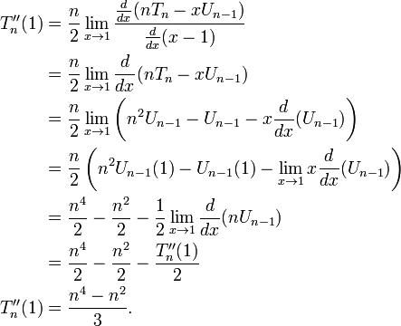 \begin{align}  T''_n(1) & = \frac{n}{2} \lim_{x \to 1} \frac{\frac{d}{dx}(n T_n - x U_{n - 1})}{\frac{d}{dx}(x - 1)} \\  & = \frac{n}{2} \lim_{x \to 1} \frac{d}{dx}(n T_n - x U_{n - 1}) \\  & = \frac{n}{2} \lim_{x \to 1} \left(n^2 U_{n - 1} - U_{n - 1} - x \frac{d}{dx}(U_{n - 1})\right) \\  & = \frac{n}{2} \left(n^2 U_{n - 1}(1) - U_{n - 1}(1) - \lim_{x \to 1} x \frac{d}{dx}(U_{n - 1})\right) \\  & = \frac{n^4}{2} - \frac{n^2}{2} - \frac{1}{2} \lim_{x \to 1} \frac{d}{dx}(n U_{n - 1}) \\  & = \frac{n^4}{2} - \frac{n^2}{2} - \frac{T''_n(1)}{2} \\  T''_n(1) & = \frac{n^4 - n^2}{3}. \\ \end{align}