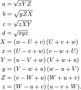 \begin{align}     \begin{align} a & = \sqrt {xYZ} \\ b & = \sqrt {yZX} \\ c & = \sqrt {zXY} \\ d & = \sqrt {xyz} \\ X & = (w - U + v)\,(U + v + w) \\ x & = (U - v + w)\,(v - w + U) \\ Y & = (u - V + w)\,(V + w + u) \\ y & = (V - w + u)\,(w - u + V) \\ Z & = (v - W + u)\,(W + u + v) \\ z & = (W - u + v)\,(u - v + W). \end{align}  \end{align}