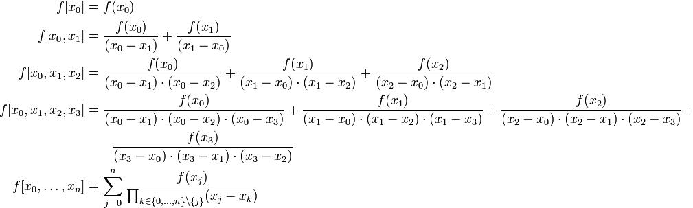 \begin{align} f[x_0] &= f(x_0) \\ f[x_0,x_1] &= \frac{f(x_0)}{(x_0-x_1)} + \frac{f(x_1)}{(x_1-x_0)} \\ f[x_0,x_1,x_2] &= \frac{f(x_0)}{(x_0-x_1)\cdot(x_0-x_2)} + \frac{f(x_1)}{(x_1-x_0)\cdot(x_1-x_2)} + \frac{f(x_2)}{(x_2-x_0)\cdot(x_2-x_1)} \\ f[x_0,x_1,x_2,x_3] &= \frac{f(x_0)}{(x_0-x_1)\cdot(x_0-x_2)\cdot(x_0-x_3)} + \frac{f(x_1)}{(x_1-x_0)\cdot(x_1-x_2)\cdot(x_1-x_3)} + \frac{f(x_2)}{(x_2-x_0)\cdot(x_2-x_1)\cdot(x_2-x_3)} +\\&\quad\quad \frac{f(x_3)}{(x_3-x_0)\cdot(x_3-x_1)\cdot(x_3-x_2)} \\ f[x_0,\dots,x_n] &= \sum_{j=0}^{n} \frac{f(x_j)}{\prod_{k\in\{0,\dots,n\}\setminus\{j\}} (x_j-x_k)} \end{align}