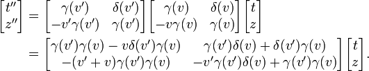 \begin{align} \begin{bmatrix} t'' \\ z'' \end{bmatrix} & = \begin{bmatrix} \gamma(v') & \delta(v') \\ -v'\gamma(v') & \gamma(v') \end{bmatrix}  \begin{bmatrix} \gamma(v) & \delta(v) \\ -v\gamma(v) & \gamma(v) \end{bmatrix}  \begin{bmatrix} t \\ z \end{bmatrix}\\  & = \begin{bmatrix} \gamma(v')\gamma(v)-v\delta(v')\gamma(v) & \gamma(v')\delta(v)+\delta(v')\gamma(v) \\ -(v'+v)\gamma(v')\gamma(v) & -v'\gamma(v')\delta(v)+\gamma(v')\gamma(v) \end{bmatrix}  \begin{bmatrix} t\\z \end{bmatrix}. \end{align}