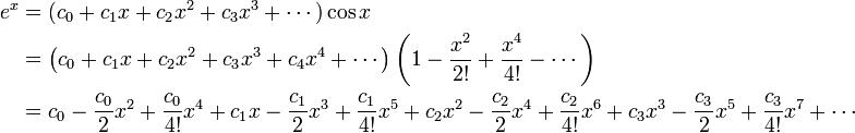 \begin{align} e^x &= (c_0 + c_1 x + c_2 x^2 + c_3 x^3 + \cdots)\cos x\\ &=\left(c_0 + c_1 x + c_2 x^2 + c_3 x^3 + c_4x^4 + \cdots\right)\left(1 - {x^2 \over 2!} + {x^4 \over 4!} - \cdots\right)\\&=c_0 - {c_0 \over 2}x^2 + {c_0 \over 4!}x^4 + c_1x - {c_1 \over 2}x^3 + {c_1 \over 4!}x^5 + c_2x^2 - {c_2 \over 2}x^4 + {c_2 \over 4!}x^6 + c_3x^3 - {c_3 \over 2}x^5 + {c_3 \over 4!}x^7 +\cdots \end{align}\!