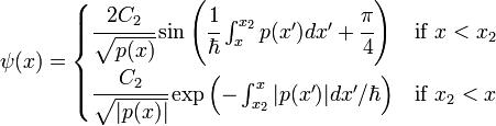 \psi(x) =  \begin{cases}    \cfrac{2C_2}{\sqrt{p(x)}} \sin \left(\cfrac{1}{\hbar}\int_x^{x_2} p(x')dx'+\cfrac{\pi}{4}\right) & \mbox{if } x<x_2 \   \cfrac{C_2}{\sqrt{|p(x)|}} \exp\left( - \int_{x_2}^x |p(x')|dx'/{\hbar}\right) & \mbox{if } x_2<x  \end{cases}\,\!