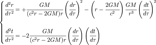 \begin{cases} \cfrac{d^2 r}{d\tau^2} = +\cfrac{GM}{(c^2r-2GM)r}\left(\cfrac{dr}{d\tau}\right)^2 -\left(r-\cfrac{2GM}{c^2}\right)\cfrac{GM}{r^3}\left(\cfrac{dt}{d\tau}\right)^2 \\ \\ \cfrac{d^2 t}{d\tau^2} = -2\cfrac{GM}{(c^2r-2GM)r}\left(\cfrac{dr}{d\tau}\right)\left(\cfrac{dt}{d\tau}\right) \end{cases}