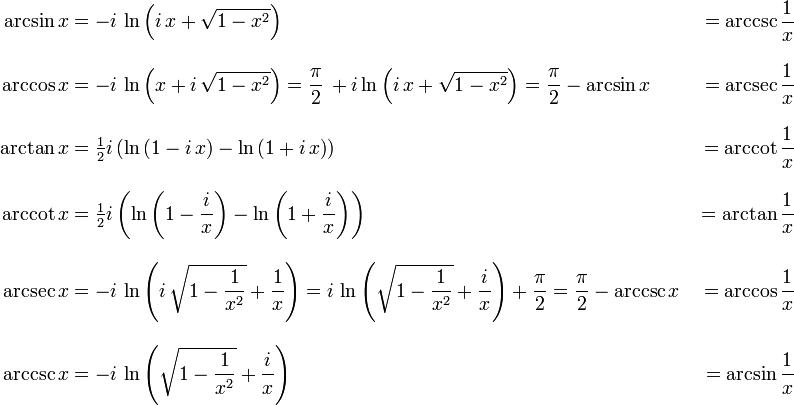 \begin{align} \arcsin x &{}= -i\,\ln\left(i\,x+\sqrt{1-x^2}\right) &{}= \arccsc \frac{1}{x}\\[10pt] \arccos x &{}= -i\,\ln\left(x+i\,\sqrt{1-x^2}\right) = \frac{\pi}{2}\,+i\ln\left(i\,x+\sqrt{1-x^2}\right) = \frac{\pi}{2}-\arcsin x &{}= \arcsec \frac{1}{x}\\[10pt] \arctan x &{}= \tfrac{1}{2}i\left(\ln\left(1-i\,x\right)-\ln\left(1+i\,x\right)\right) &{}= \arccot \frac{1}{x}\\[10pt] \arccot x &{}= \tfrac{1}{2}i\left(\ln\left(1-\frac{i}{x}\right)-\ln\left(1+\frac{i}{x}\right)\right) &{}= \arctan \frac{1}{x}\\[10pt] \arcsec x &{}= -i\,\ln\left(i\,\sqrt{1-\frac{1}{x^2}}+\frac{1}{x}\right) = i\,\ln\left(\sqrt{1-\frac{1}{x^2}}+\frac{i}{x}\right)+\frac{\pi}{2} = \frac{\pi}{2}-\arccsc x &{}= \arccos \frac{1}{x}\\[10pt] \arccsc x &{}= -i\,\ln\left(\sqrt{1-\frac{1}{x^2}}+\frac{i}{x}\right) &{}= \arcsin \frac{1}{x} \end{align}