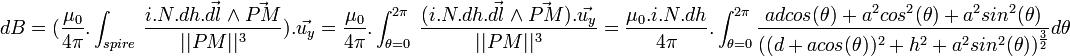 d B= (\frac{\mu_0}{4 \pi}. \int_{spire} \ \frac{i.N.dh.\vec{dl} \wedge \vec{PM}}{  PM  ^3}). \vec{u_y} = \frac{\mu_0}{4 \pi}. \int_{ \theta = 0}^{2 \pi } \ \frac{(i.N.dh.\vec{dl} \wedge \vec{PM}). \vec{u_y}}{  PM  ^3} = \frac{\mu_0.i.N.dh}{4 \pi}. \int_{ \theta = 0}^{2 \pi } \frac{ad cos ( \theta ) +a^2 cos^2 ( \theta ) + a^2 sin ^2 ( \theta )}{((d+a cos  ( \theta ))^2+h^2+a^2 sin ^2 ( \theta ))^{ \frac{3}{2}}}d \theta