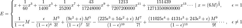 E =   \begin{cases} \displaystyle x + \frac{1}{60} x^3 + \frac{1}{1400}x^5 + \frac{1}{25200}x^7 + \frac{43}{17248000}x^9 + \frac{ 1213}{7207200000 }x^{11} +  \frac{151439}{12713500800000 }x^{13} \cdots \   \ x = ( 6 M )^\frac{1}{3}  ,  & \epsilon = 1  \\ \\ \displaystyle   \frac{1}{1-\epsilon} M  - \frac{\epsilon}{( 1-\epsilon)^4 } \frac{M^3}{3!}  + \frac{(9 \epsilon^2 + \epsilon)}{(1-\epsilon)^7 } \frac{M^5}{5!}  - \frac{(225 \epsilon^3 + 54 \epsilon^2 + \epsilon ) }{(1-\epsilon)^{10} } \frac{M^7}{7!} + \frac{ (11025\epsilon^4 + 4131 \epsilon^3 + 243 \epsilon^2 + \epsilon ) }{(1-\epsilon)^{13} } \frac{M^9}{9!} \cdots  , &  \epsilon \ne  1    \end{cases}