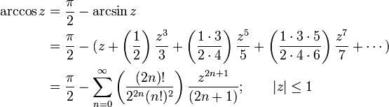 \begin{align} \arccos z & {}= \frac {\pi} {2} - \arcsin z \ & {}= \frac {\pi} {2} - (z + \left( \frac {1} {2} \right) \frac {z^3} {3} + \left( \frac {1 \cdot 3} {2 \cdot 4} \right) \frac {z^5} {5} + \left( \frac{1 \cdot 3 \cdot 5} {2 \cdot 4 \cdot 6 } \right) \frac{z^7} {7} + \cdots ) \ & {}= \frac {\pi} {2} - \sum_{n=0}^\infty \left( \frac {(2n)!} {2^{2n}(n!)^2} \right) \frac {z^{2n+1}} {(2n+1)} ; \qquad | z | \le 1  \end{align}
